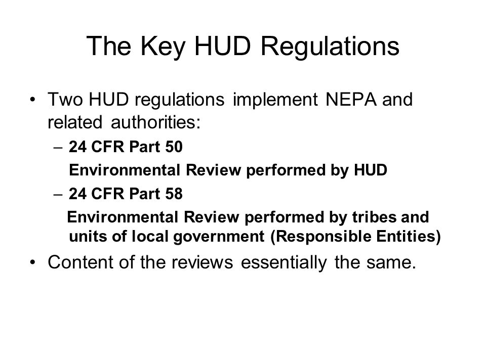 The Key HUD Regulations Two HUD regulations implement NEPA and related authorities: –24 CFR Part 50 Environmental Review performed by HUD –24 CFR Part 58 Environmental Review performed by tribes and units of local government (Responsible Entities) Content of the reviews essentially the same.