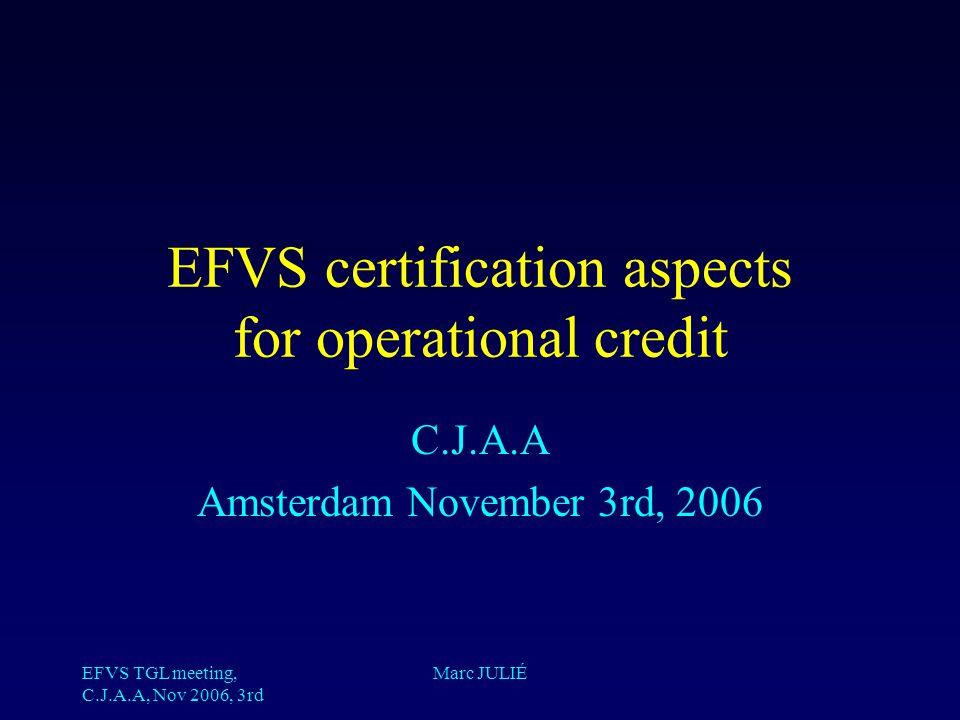EFVS TGL meeting, C.J.A.A, Nov 2006, 3rd Marc JULIÉ EFVS certification aspects for operational credit C.J.A.A Amsterdam November 3rd, 2006