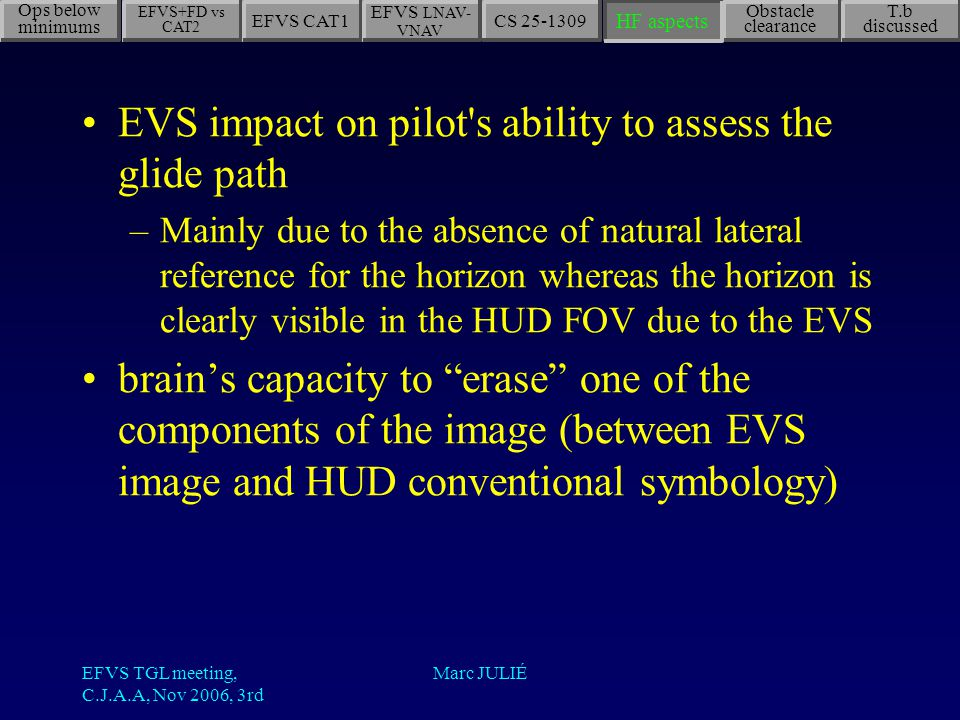 EFVS TGL meeting, C.J.A.A, Nov 2006, 3rd Marc JULIÉ EVS impact on pilot s ability to assess the glide path –Mainly due to the absence of natural lateral reference for the horizon whereas the horizon is clearly visible in the HUD FOV due to the EVS brain's capacity to erase one of the components of the image (between EVS image and HUD conventional symbology) EFVS+FD vs CAT2 EFVS CAT1 EFVS LNAV- VNAV CS 25-1309 Obstacle clearance T.b discussed HF aspects Ops below minimums