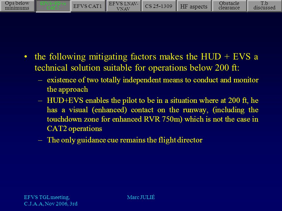 EFVS TGL meeting, C.J.A.A, Nov 2006, 3rd Marc JULIÉ the following mitigating factors makes the HUD + EVS a technical solution suitable for operations below 200 ft: –existence of two totally independent means to conduct and monitor the approach –HUD+EVS enables the pilot to be in a situation where at 200 ft, he has a visual (enhanced) contact on the runway, (including the touchdown zone for enhanced RVR 750m) which is not the case in CAT2 operations –The only guidance cue remains the flight director Ops below minimums EFVS LNAV- VNAV CS 25-1309 HF aspects Obstacle clearance T.b discussed EFVS+FD vs CAT 2 EFVS CAT1