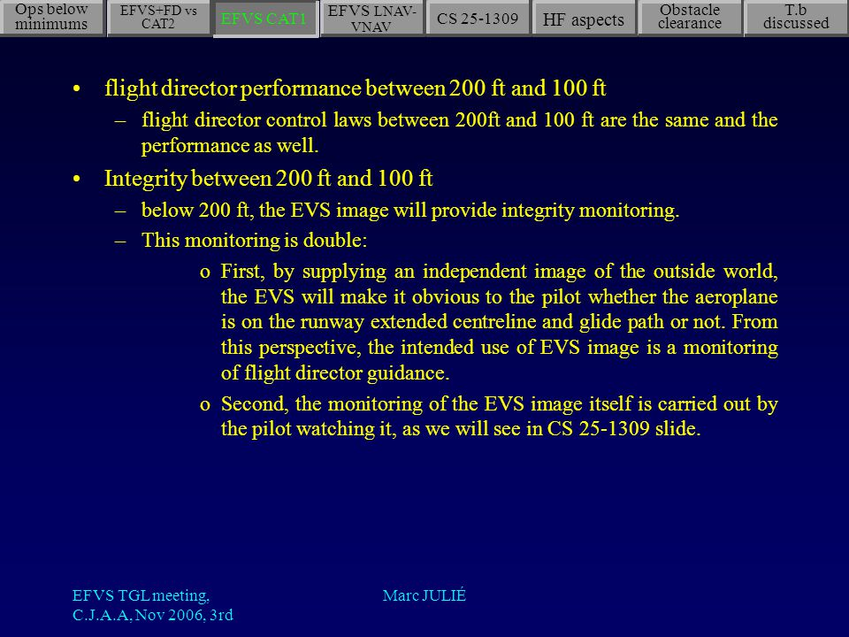 EFVS TGL meeting, C.J.A.A, Nov 2006, 3rd Marc JULIÉ Ops below minimums EFVS LNAV- VNAV CS 25-1309 HF aspects Obstacle clearance T.b discussed EFVS CAT1 EFVS+FD vs CAT2 flight director performance between 200 ft and 100 ft –flight director control laws between 200ft and 100 ft are the same and the performance as well.