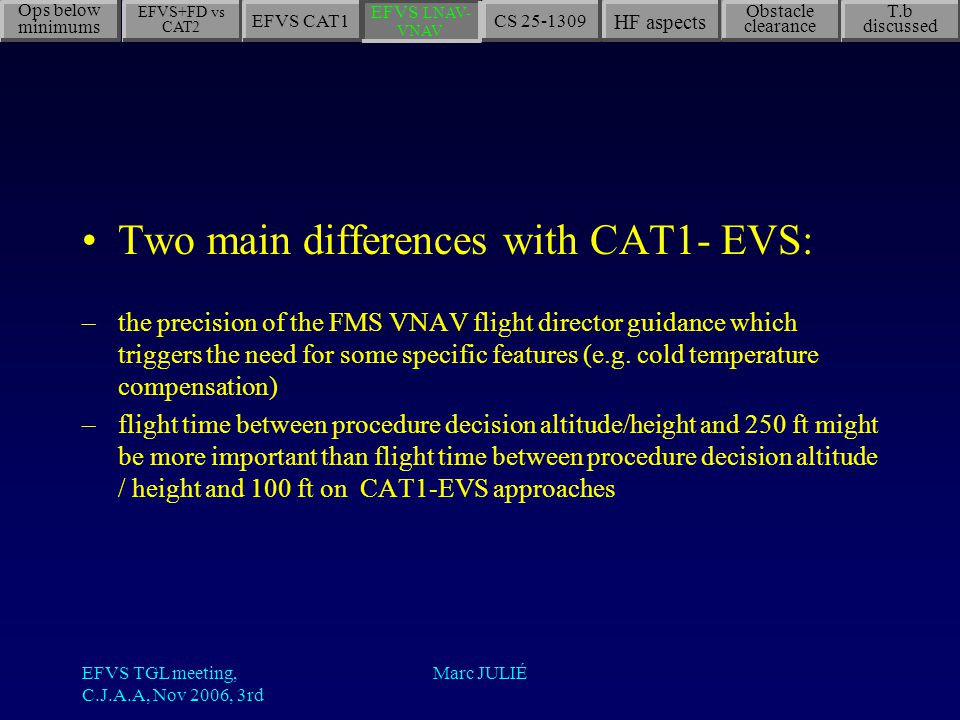 EFVS TGL meeting, C.J.A.A, Nov 2006, 3rd Marc JULIÉ Two main differences with CAT1- EVS: –the precision of the FMS VNAV flight director guidance which triggers the need for some specific features (e.g.