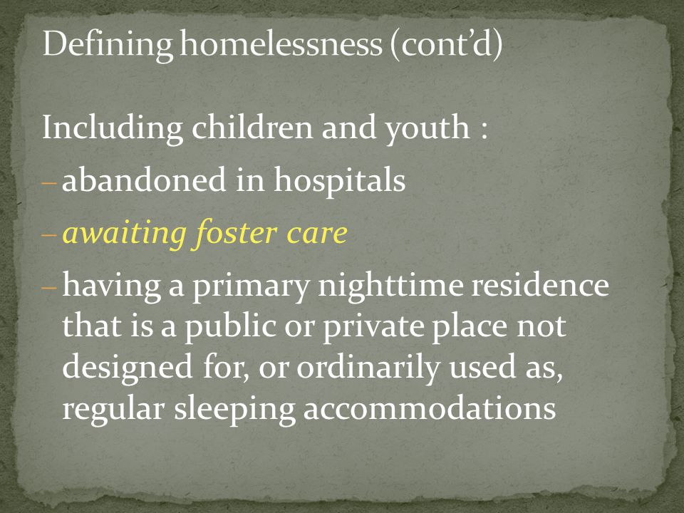 Including children and youth :  abandoned in hospitals  awaiting foster care  having a primary nighttime residence that is a public or private place not designed for, or ordinarily used as, regular sleeping accommodations