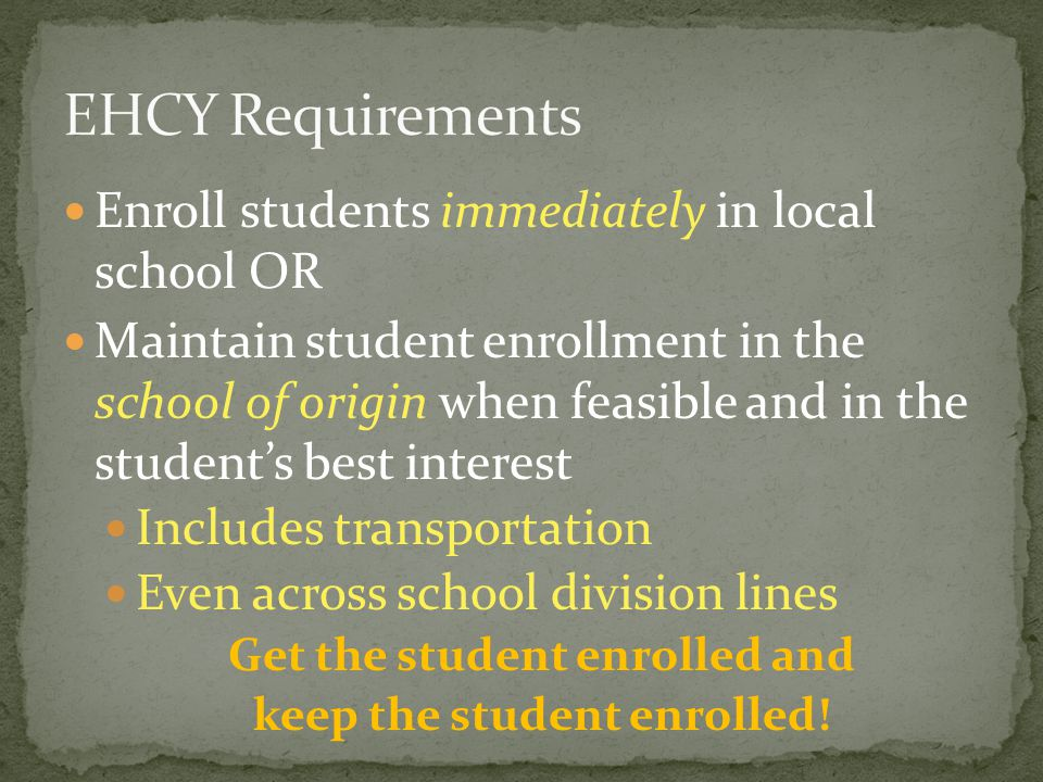 Enroll students immediately in local school OR Maintain student enrollment in the school of origin when feasible and in the student's best interest Includes transportation Even across school division lines Get the student enrolled and keep the student enrolled!