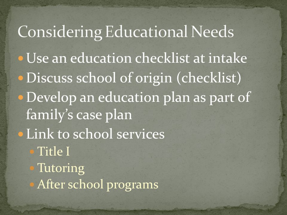Use an education checklist at intake Discuss school of origin (checklist) Develop an education plan as part of family's case plan Link to school services Title I Tutoring After school programs