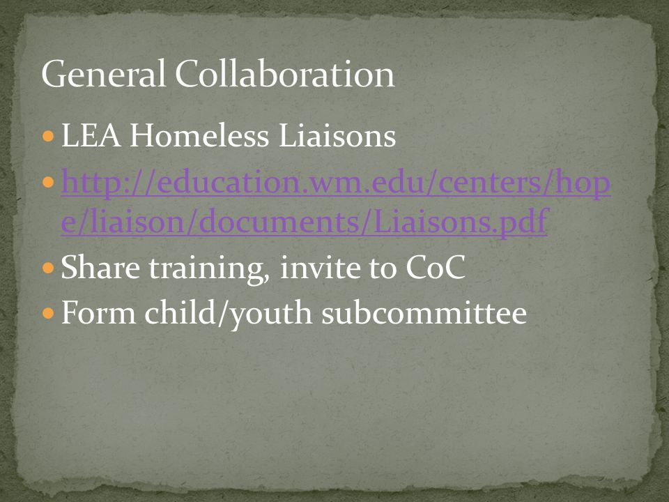LEA Homeless Liaisons http://education.wm.edu/centers/hop e/liaison/documents/Liaisons.pdf http://education.wm.edu/centers/hop e/liaison/documents/Liaisons.pdf Share training, invite to CoC Form child/youth subcommittee
