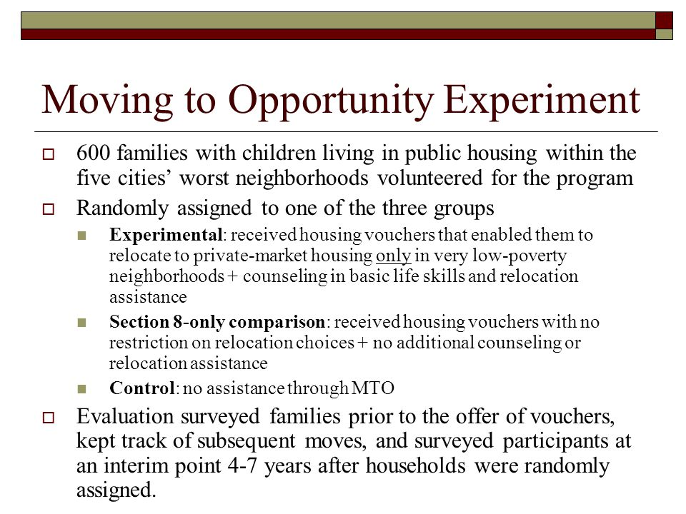 Moving to Opportunity Experiment  600 families with children living in public housing within the five cities' worst neighborhoods volunteered for the program  Randomly assigned to one of the three groups Experimental: received housing vouchers that enabled them to relocate to private-market housing only in very low-poverty neighborhoods + counseling in basic life skills and relocation assistance Section 8-only comparison: received housing vouchers with no restriction on relocation choices + no additional counseling or relocation assistance Control: no assistance through MTO  Evaluation surveyed families prior to the offer of vouchers, kept track of subsequent moves, and surveyed participants at an interim point 4-7 years after households were randomly assigned.