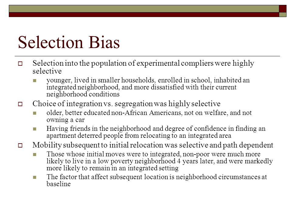 Selection Bias  Selection into the population of experimental compliers were highly selective younger, lived in smaller households, enrolled in school, inhabited an integrated neighborhood, and more dissatisfied with their current neighborhood conditions  Choice of integration vs.