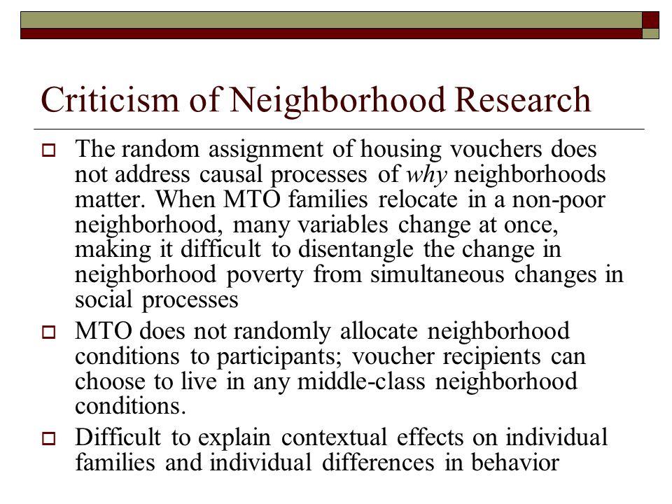 Criticism of Neighborhood Research  The random assignment of housing vouchers does not address causal processes of why neighborhoods matter.