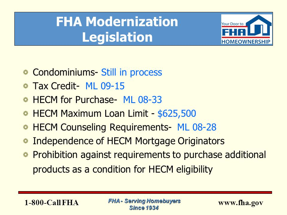 www.fha.gov FHA Modernization Legislation Condominiums- Still in process Tax Credit- ML 09-15 HECM for Purchase- ML 08-33 HECM Maximum Loan Limit - $625,500 HECM Counseling Requirements- ML 08-28 Independence of HECM Mortgage Originators Prohibition against requirements to purchase additional products as a condition for HECM eligibility 1-800-Call FHA FHA - Serving Homebuyers Since 1934