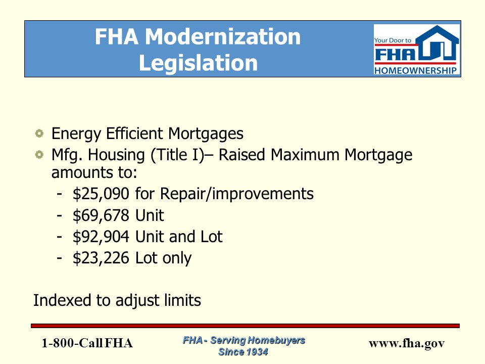 www.fha.gov FHA - Serving Homebuyers Since 1934 What This Means for You Larger Loan Amounts, Higher Sales Prices Client and Market Expansion More opportunities for the Industry More business for you.
