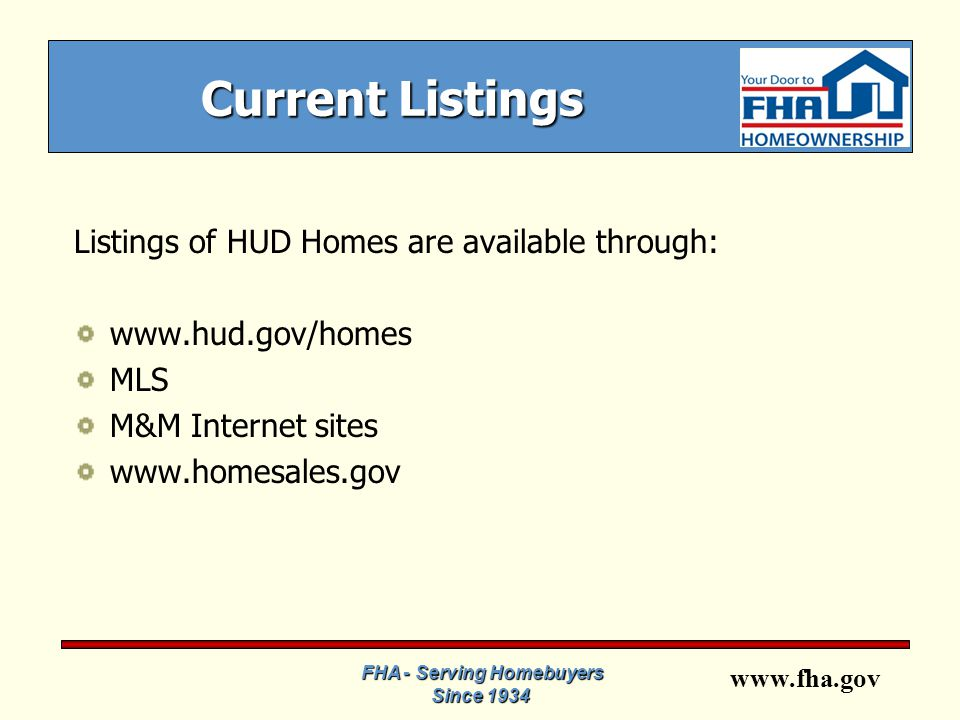 www.fha.gov Current Listings Listings of HUD Homes are available through: www.hud.gov/homes MLS M&M Internet sites www.homesales.gov FHA - Serving Homebuyers Since 1934
