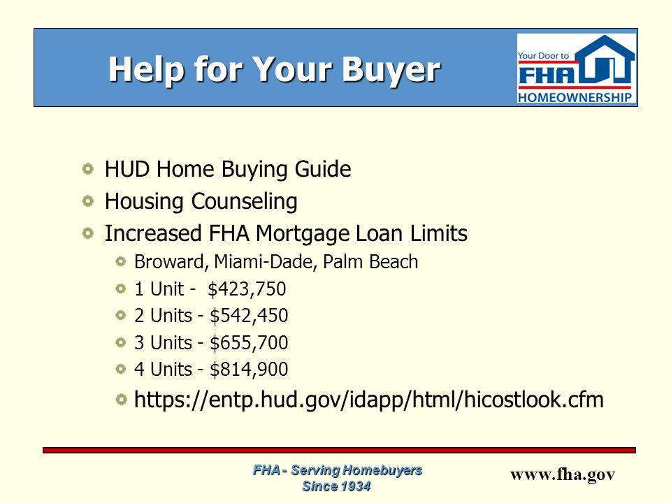 www.fha.gov FHA - Serving Homebuyers Since 1934 Help for Your Buyer HUD Home Buying Guide Housing Counseling Increased FHA Mortgage Loan Limits Broward, Miami-Dade, Palm Beach 1 Unit - $423,750 2 Units - $542,450 3 Units - $655,700 4 Units - $814,900 https://entp.hud.gov/idapp/html/hicostlook.cfm