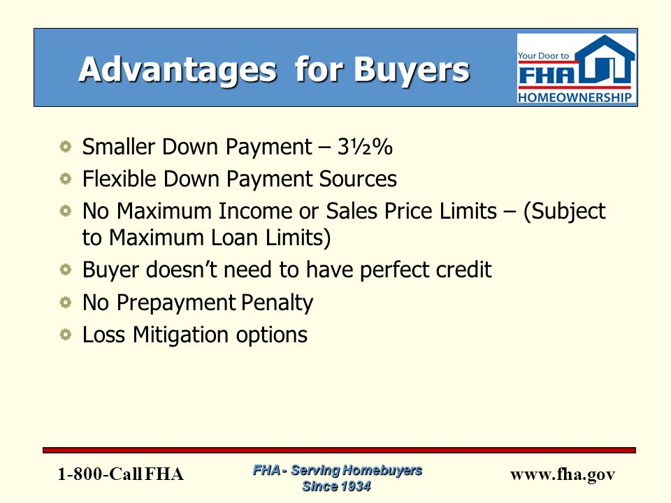 www.fha.gov Advantages for Buyers Smaller Down Payment – 3½% Flexible Down Payment Sources No Maximum Income or Sales Price Limits – (Subject to Maximum Loan Limits) Buyer doesn't need to have perfect credit No Prepayment Penalty Loss Mitigation options 1-800-Call FHA FHA - Serving Homebuyers Since 1934 FHA - Serving Homebuyers Since 1934 FHA - Serving Homebuyers Since 1934