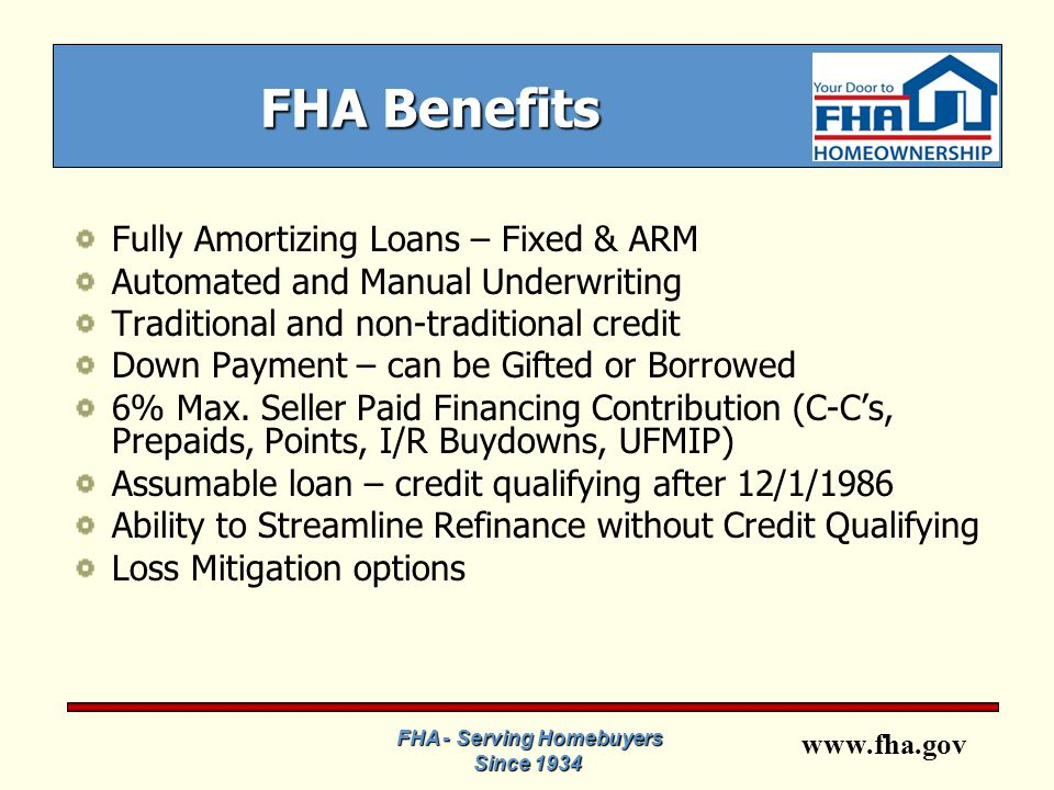 www.fha.gov FHA - Serving Homebuyers Since 1934 FHA Benefits Fully Amortizing Loans – Fixed & ARM Automated and Manual Underwriting Traditional and non-traditional credit Down Payment – can be Gifted or Borrowed 6% Max.