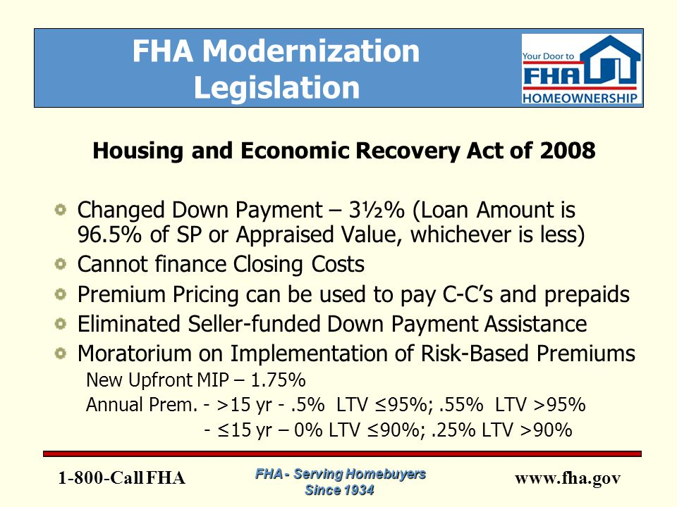 www.fha.gov FHA Modernization Legislation Housing and Economic Recovery Act of 2008 Changed Down Payment – 3½% (Loan Amount is 96.5% of SP or Appraised Value, whichever is less) Cannot finance Closing Costs Premium Pricing can be used to pay C-C's and prepaids Eliminated Seller-funded Down Payment Assistance Moratorium on Implementation of Risk-Based Premiums New Upfront MIP – 1.75% Annual Prem.