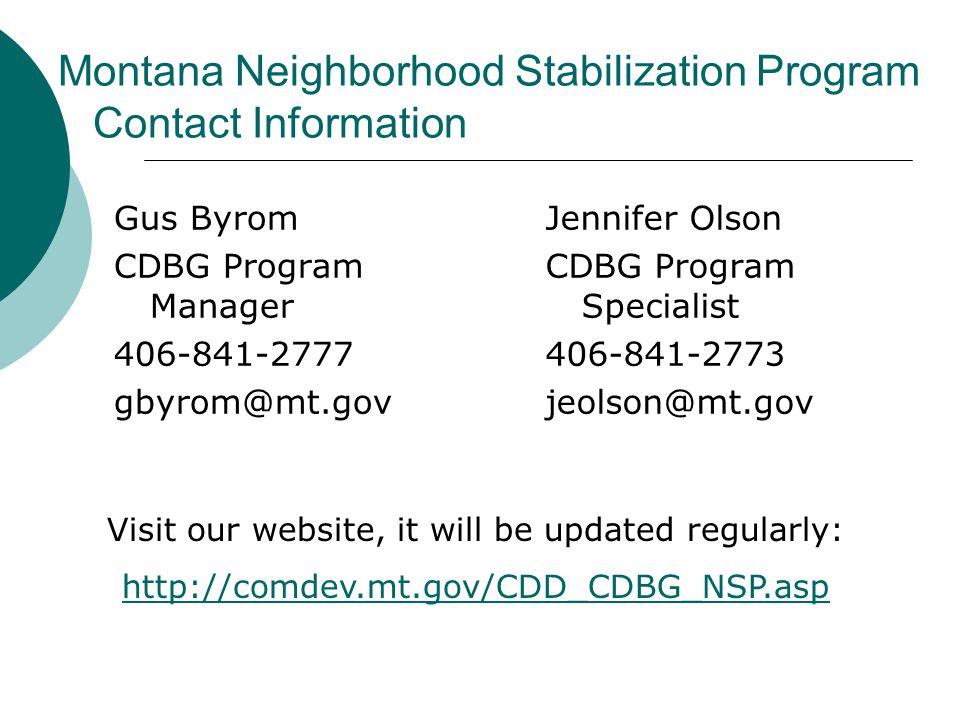 Montana Neighborhood Stabilization Program Contact Information Gus Byrom CDBG Program Manager 406-841-2777 gbyrom@mt.gov Jennifer Olson CDBG Program Specialist 406-841-2773 jeolson@mt.gov Visit our website, it will be updated regularly: http://comdev.mt.gov/CDD_CDBG_NSP.asp