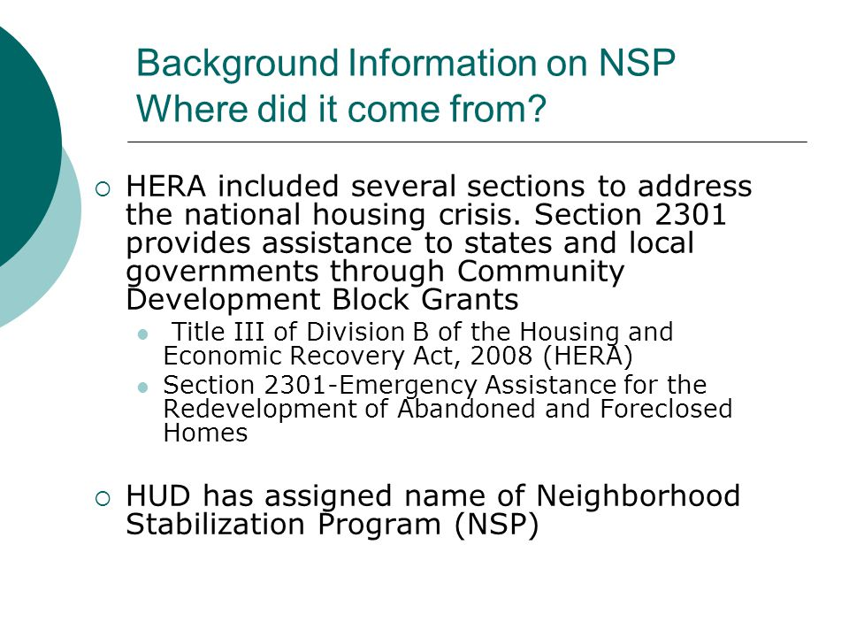 Background Information on NSP Where did it come from?  HERA included several sections to address the national housing crisis. Section 2301 provides a