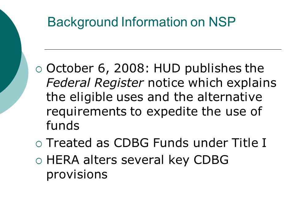 Background Information on NSP  October 6, 2008: HUD publishes the Federal Register notice which explains the eligible uses and the alternative requirements to expedite the use of funds  Treated as CDBG Funds under Title I  HERA alters several key CDBG provisions