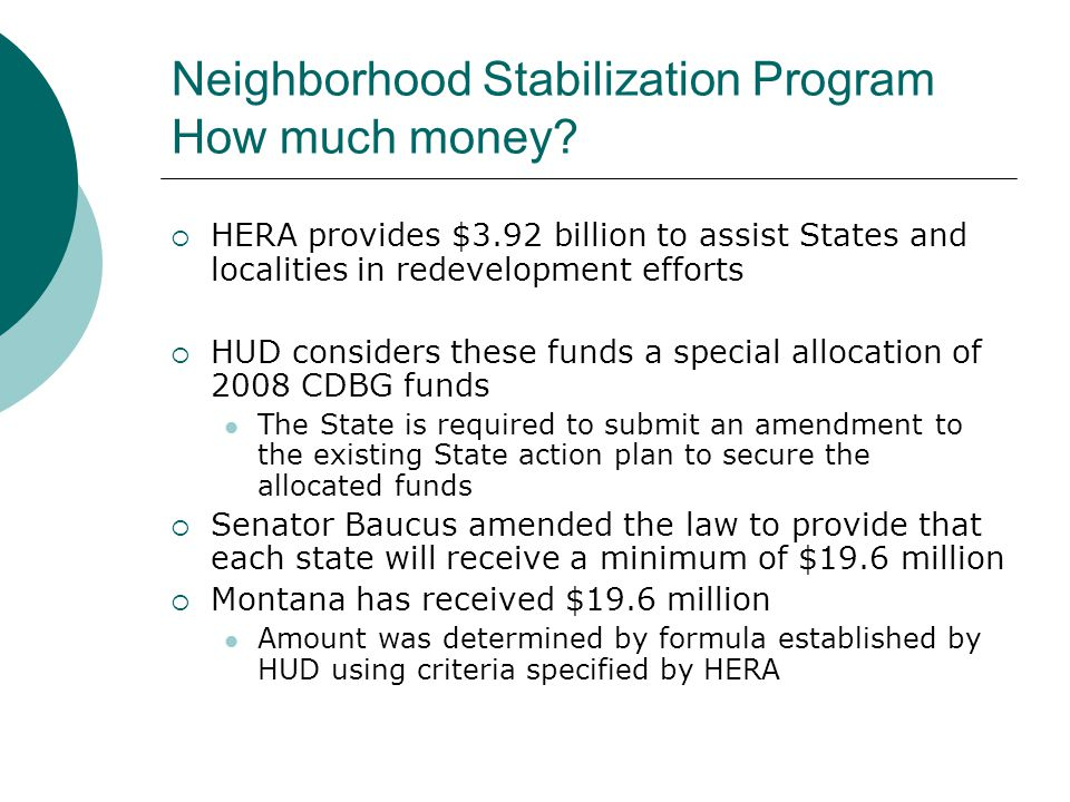 Neighborhood Stabilization Program How much money?  HERA provides $3.92 billion to assist States and localities in redevelopment efforts  HUD consid