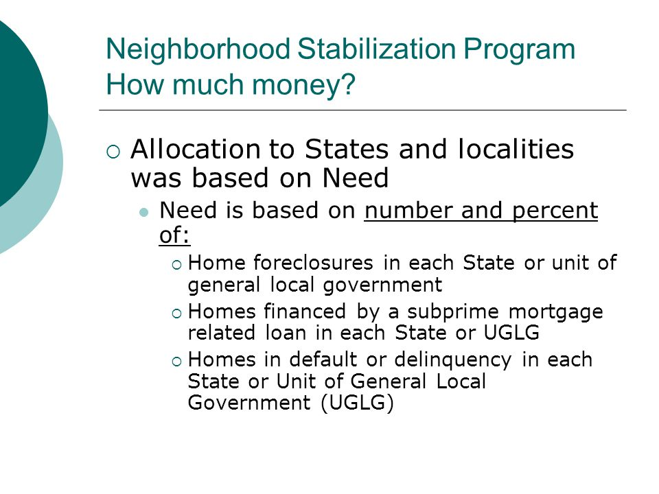 Neighborhood Stabilization Program How much money?  Allocation to States and localities was based on Need Need is based on number and percent of:  H