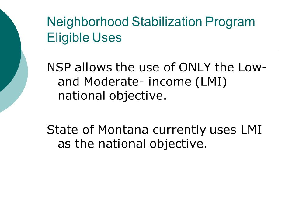 Neighborhood Stabilization Program Eligible Uses NSP allows the use of ONLY the Low- and Moderate- income (LMI) national objective. State of Montana c
