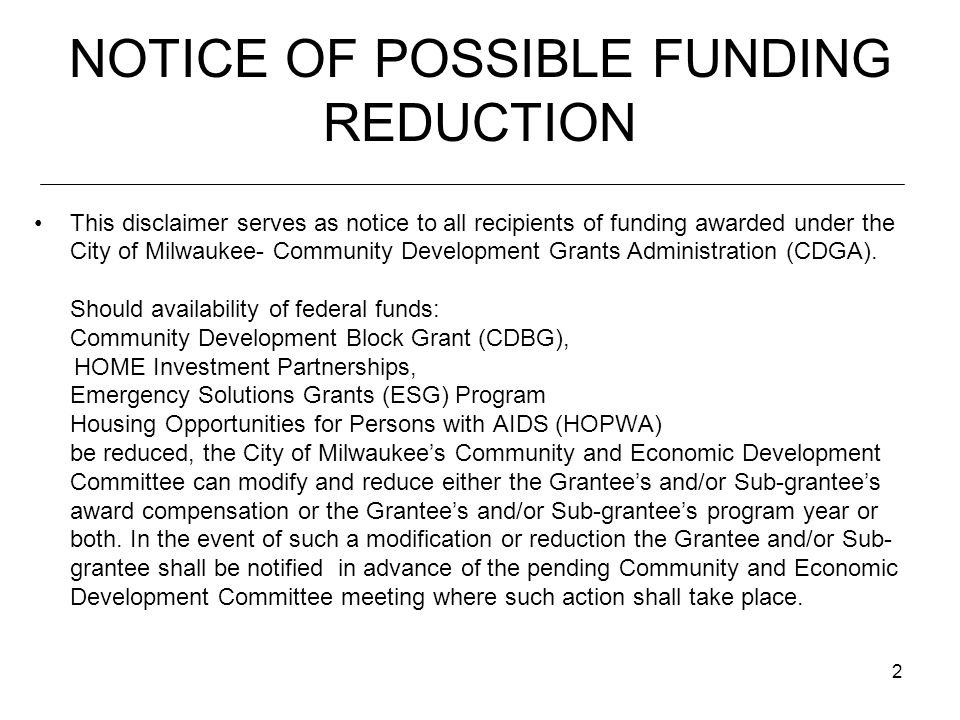 2 NOTICE OF POSSIBLE FUNDING REDUCTION This disclaimer serves as notice to all recipients of funding awarded under the City of Milwaukee- Community Development Grants Administration (CDGA).