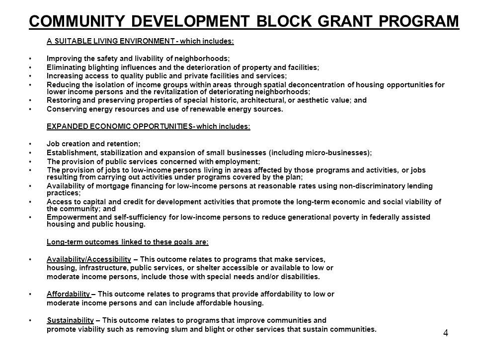 4 COMMUNITY DEVELOPMENT BLOCK GRANT PROGRAM A SUITABLE LIVING ENVIRONMENT - which includes: Improving the safety and livability of neighborhoods; Eliminating blighting influences and the deterioration of property and facilities; Increasing access to quality public and private facilities and services; Reducing the isolation of income groups within areas through spatial deconcentration of housing opportunities for lower income persons and the revitalization of deteriorating neighborhoods; Restoring and preserving properties of special historic, architectural, or aesthetic value; and Conserving energy resources and use of renewable energy sources.