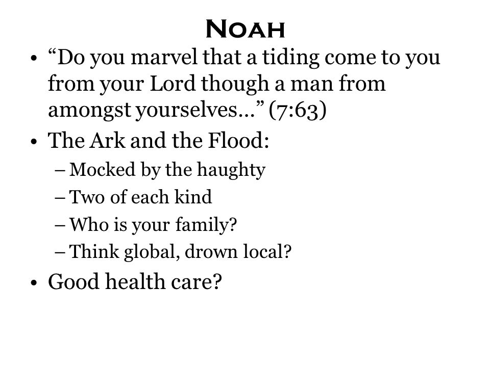 Noah Do you marvel that a tiding come to you from your Lord though a man from amongst yourselves… (7:63) The Ark and the Flood: –Mocked by the haughty –Two of each kind –Who is your family.