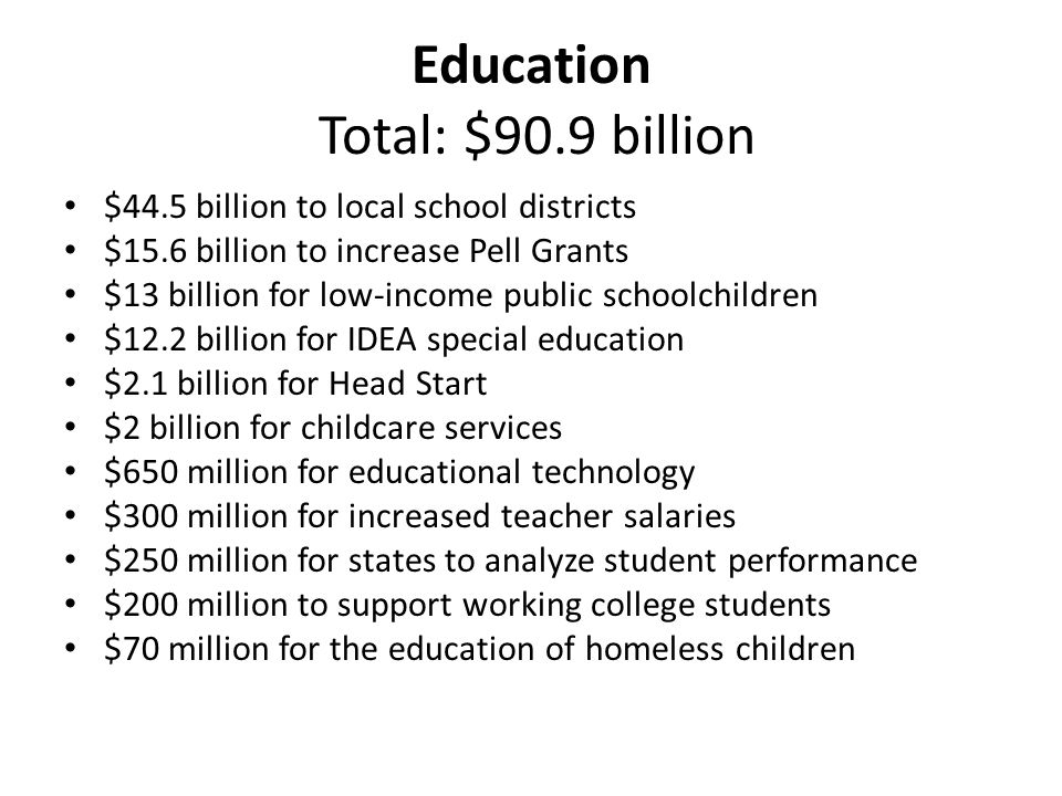 Education Total: $90.9 billion $44.5 billion to local school districts $15.6 billion to increase Pell Grants $13 billion for low-income public schoolchildren $12.2 billion for IDEA special education $2.1 billion for Head Start $2 billion for childcare services $650 million for educational technology $300 million for increased teacher salaries $250 million for states to analyze student performance $200 million to support working college students $70 million for the education of homeless children
