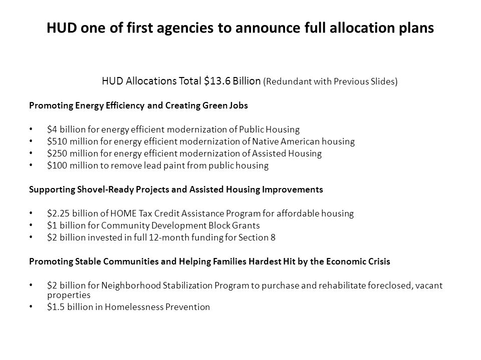 HUD one of first agencies to announce full allocation plans HUD Allocations Total $13.6 Billion (Redundant with Previous Slides) Promoting Energy Efficiency and Creating Green Jobs $4 billion for energy efficient modernization of Public Housing $510 million for energy efficient modernization of Native American housing $250 million for energy efficient modernization of Assisted Housing $100 million to remove lead paint from public housing Supporting Shovel-Ready Projects and Assisted Housing Improvements $2.25 billion of HOME Tax Credit Assistance Program for affordable housing $1 billion for Community Development Block Grants $2 billion invested in full 12-month funding for Section 8 Promoting Stable Communities and Helping Families Hardest Hit by the Economic Crisis $2 billion for Neighborhood Stabilization Program to purchase and rehabilitate foreclosed, vacant properties $1.5 billion in Homelessness Prevention