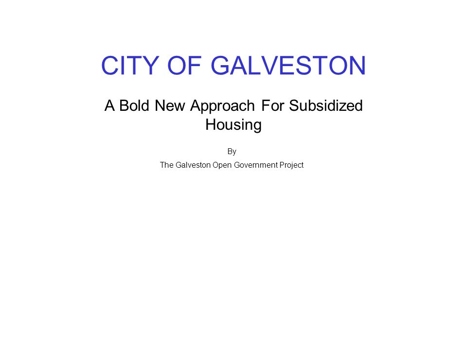 CITY OF GALVESTON A Bold New Approach For Subsidized Housing By The Galveston Open Government Project