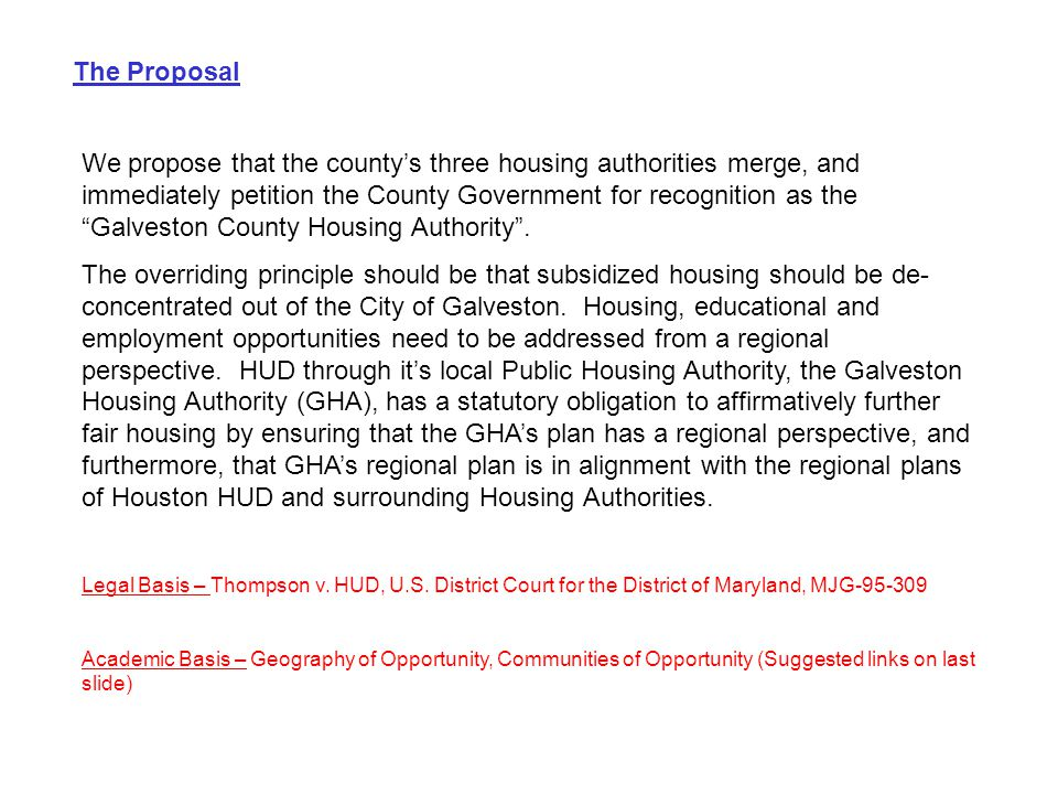The Proposal We propose that the county's three housing authorities merge, and immediately petition the County Government for recognition as the Galveston County Housing Authority .