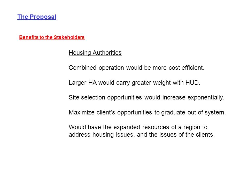 The Proposal Benefits to the Stakeholders Housing Authorities Combined operation would be more cost efficient. Larger HA would carry greater weight wi