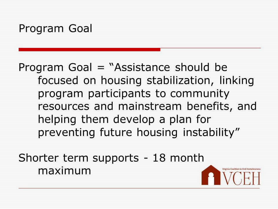 Program Goal Program Goal = Assistance should be focused on housing stabilization, linking program participants to community resources and mainstream benefits, and helping them develop a plan for preventing future housing instability Shorter term supports - 18 month maximum