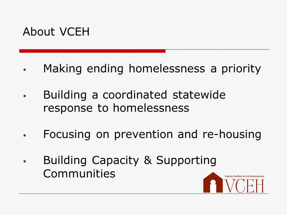 About VCEH  Making ending homelessness a priority  Building a coordinated statewide response to homelessness  Focusing on prevention and re-housing  Building Capacity & Supporting Communities
