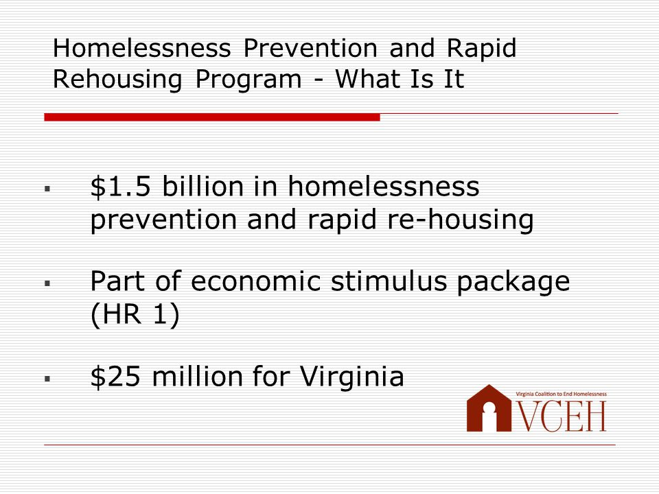 Homelessness Prevention and Rapid Rehousing Program - What Is It  $1.5 billion in homelessness prevention and rapid re-housing  Part of economic stimulus package (HR 1)  $25 million for Virginia