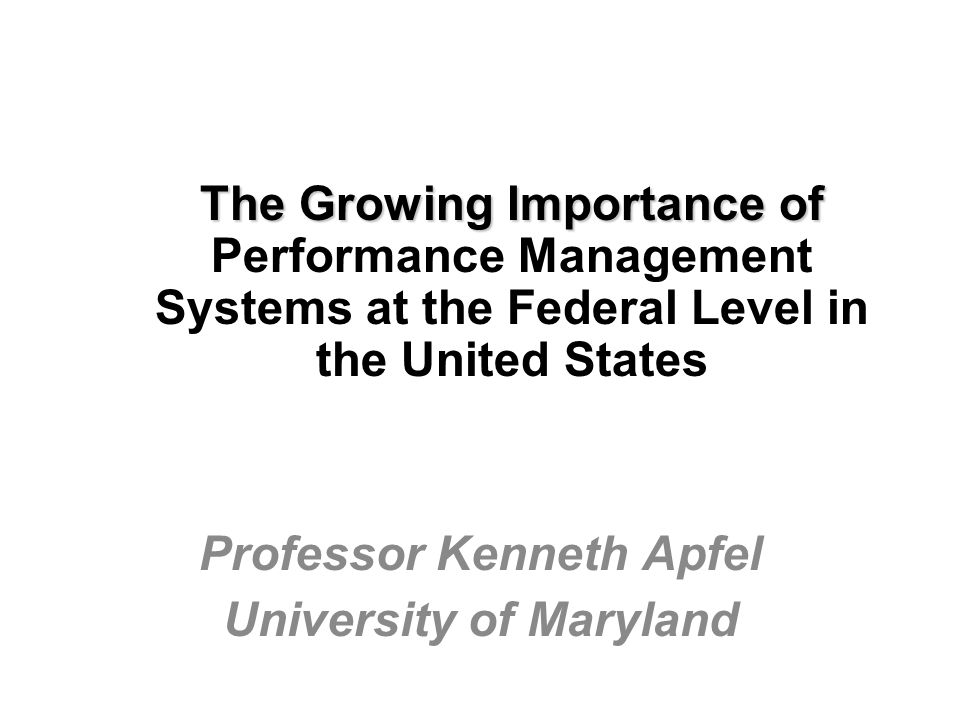 The Growing Importance of The Growing Importance of Performance Management Systems at the Federal Level in the United States Professor Kenneth Apfel University of Maryland