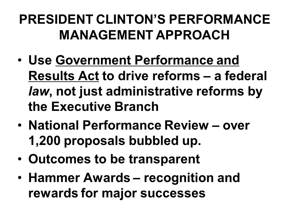 PRESIDENT CLINTON'S PERFORMANCE MANAGEMENT APPROACH Use Government Performance and Results Act to drive reforms – a federal law, not just administrati