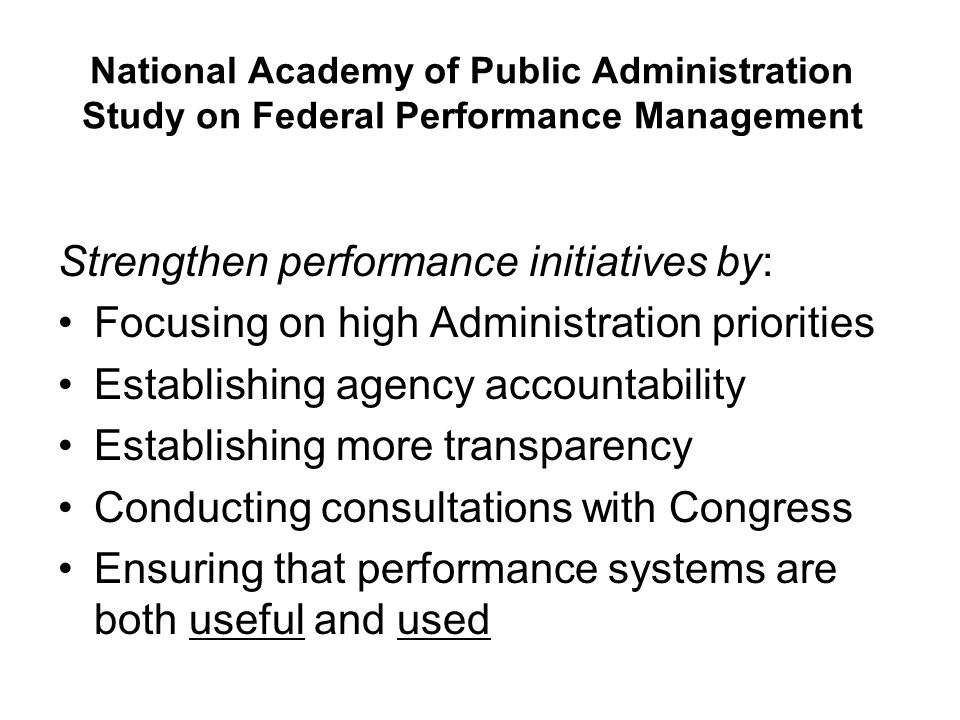 National Academy of Public Administration Study on Federal Performance Management Strengthen performance initiatives by: Focusing on high Administration priorities Establishing agency accountability Establishing more transparency Conducting consultations with Congress Ensuring that performance systems are both useful and used