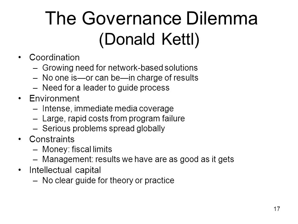 The Governance Dilemma (Donald Kettl) Coordination –Growing need for network-based solutions –No one is—or can be—in charge of results –Need for a lea