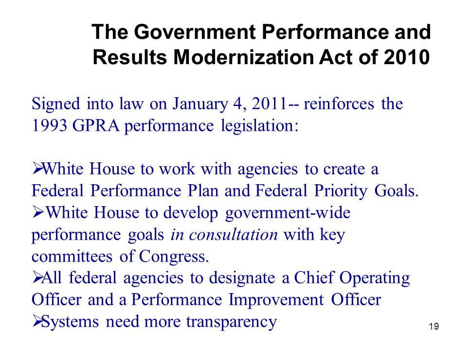 19 The Government Performance and Results Modernization Act of 2010 Signed into law on January 4, 2011-- reinforces the 1993 GPRA performance legislation:  White House to work with agencies to create a Federal Performance Plan and Federal Priority Goals.