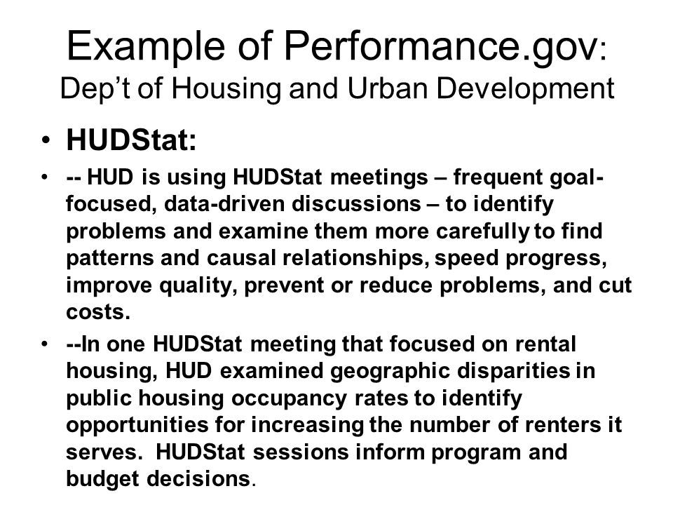 Example of Performance.gov : Dep't of Housing and Urban Development HUDStat: -- HUD is using HUDStat meetings – frequent goal- focused, data-driven discussions – to identify problems and examine them more carefully to find patterns and causal relationships, speed progress, improve quality, prevent or reduce problems, and cut costs.