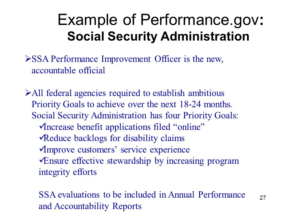 27 Example of Performance.gov: Social Security Administration  SSA Performance Improvement Officer is the new, accountable official  All federal agencies required to establish ambitious Priority Goals to achieve over the next 18-24 months.