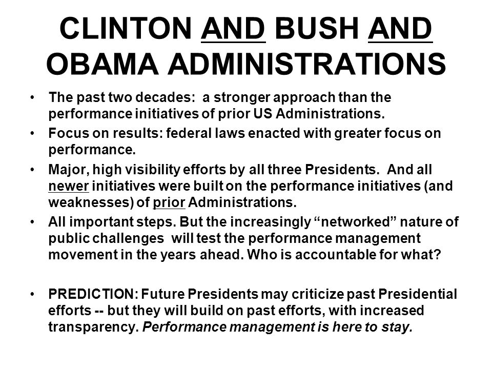 CLINTON AND BUSH AND OBAMA ADMINISTRATIONS The past two decades: a stronger approach than the performance initiatives of prior US Administrations. Foc