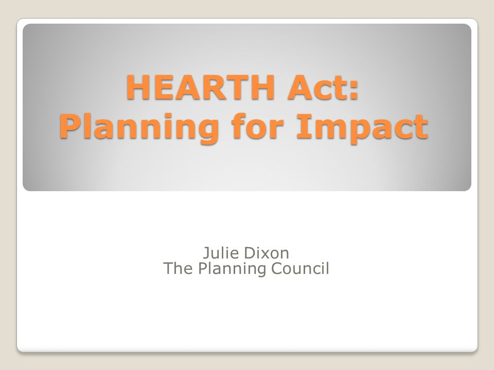 HEARTH Act: Planning for Impact Julie Dixon The Planning Council