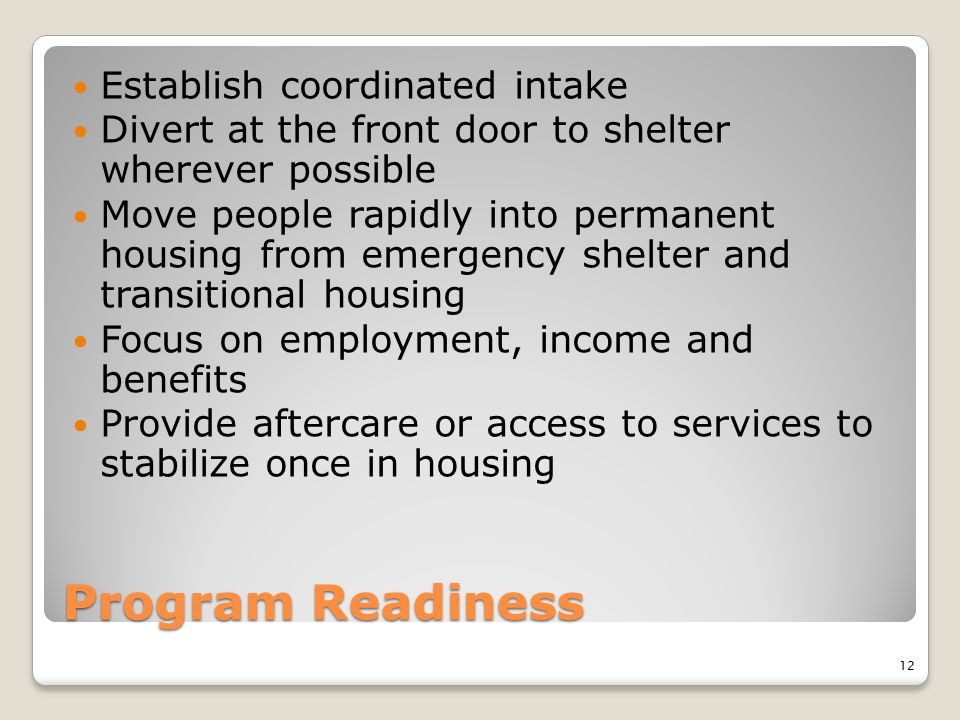 Program Readiness Establish coordinated intake Divert at the front door to shelter wherever possible Move people rapidly into permanent housing from e