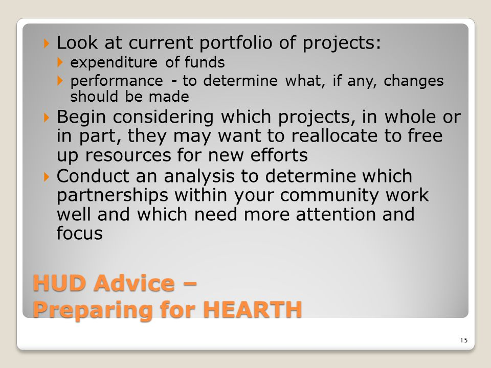 HUD Advice – Preparing for HEARTH  Look at current portfolio of projects:  expenditure of funds  performance - to determine what, if any, changes s