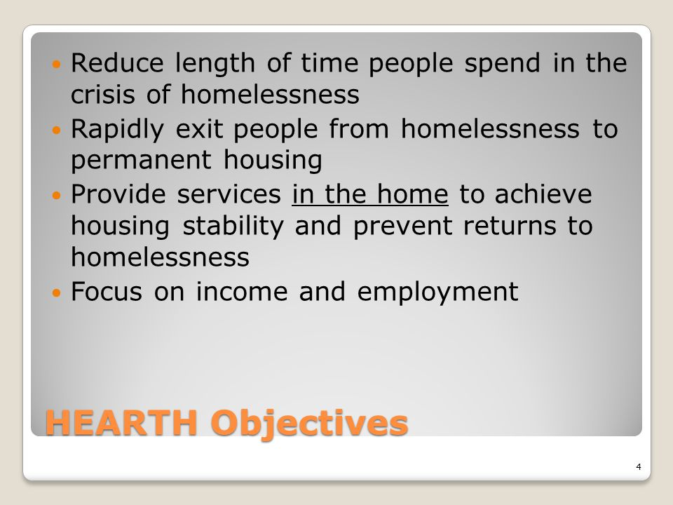 HEARTH Objectives Reduce length of time people spend in the crisis of homelessness Rapidly exit people from homelessness to permanent housing Provide