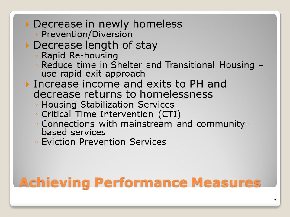 Achieving Performance Measures  Decrease in newly homeless ◦Prevention/Diversion  Decrease length of stay ◦Rapid Re-housing ◦Reduce time in Shelter